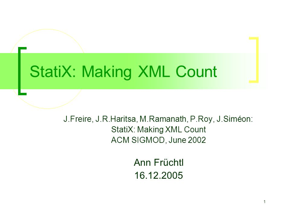 1 StatiX: Making XML Count J.Freire, J.R.Haritsa, M.Ramanath, P.Roy, J.Siméon: StatiX: Making XML Count ACM SIGMOD, June 2002 Ann Früchtl 16.12.2005