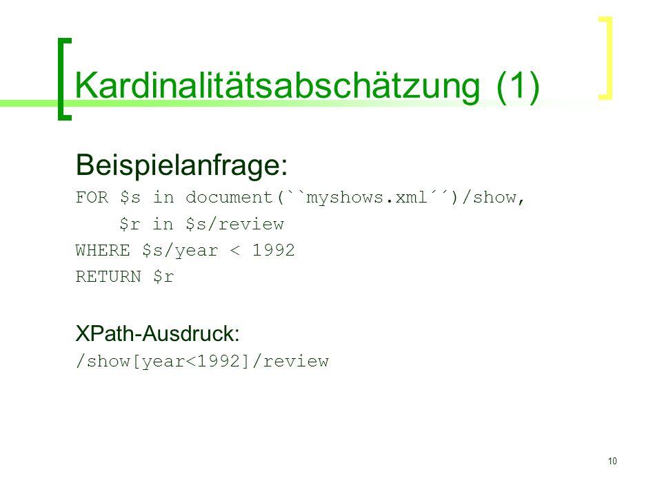 10 Kardinalitätsabschätzung (1) Beispielanfrage: FOR $s in document(``myshows.xml´´)/show, $r in $s/review WHERE $s/year < 1992 RETURN $r XPath-Ausdru
