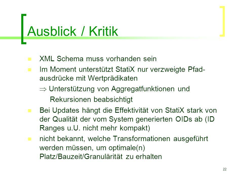 22 Ausblick / Kritik XML Schema muss vorhanden sein Im Moment unterstützt StatiX nur verzweigte Pfad- ausdrücke mit Wertprädikaten  Unterstützung von