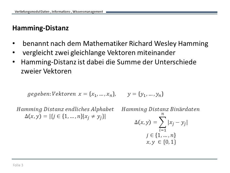 Vertiefungsmodul Daten-, Informations-, Wissensmanagement Folie 3 Hamming-Distanz benannt nach dem Mathematiker Richard Wesley Hamming vergleicht zwei gleichlange Vektoren miteinander Hamming-Distanz ist dabei die Summe der Unterschiede zweier Vektoren
