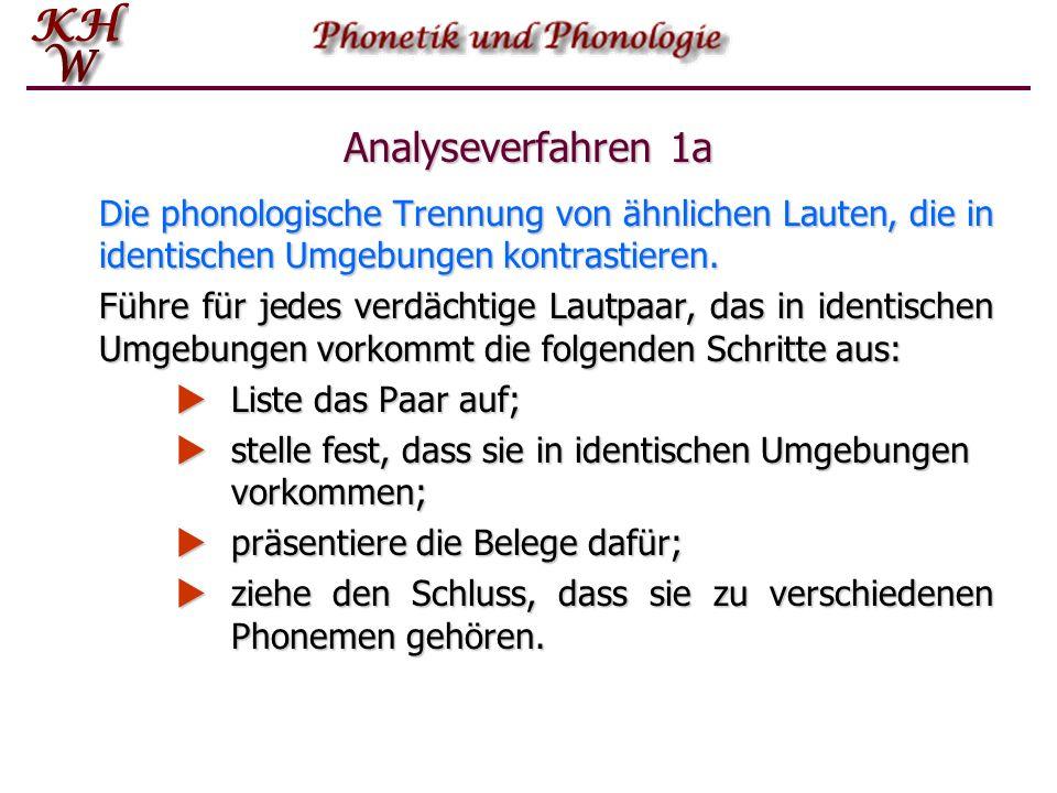 Analyseverfahren 1a Die phonologische Trennung von ähnlichen Lauten, die in identischen Umgebungen kontrastieren. Führe für jedes verdächtige Lautpaar