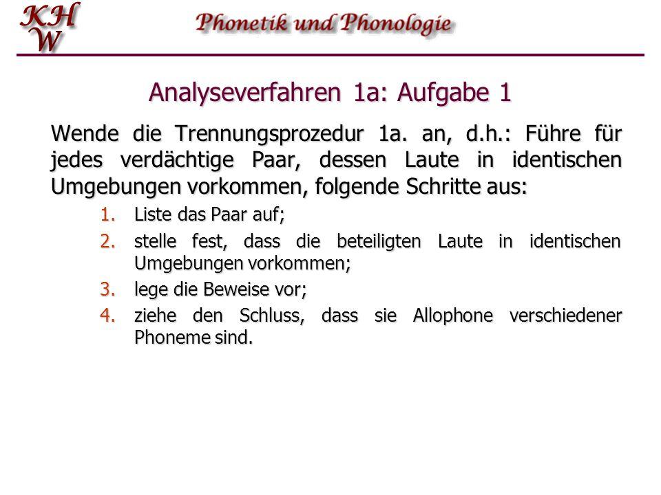 Analyseverfahren 1a: Aufgabe 1 Wende die Trennungsprozedur 1a. an, d.h.: Führe für jedes verdächtige Paar, dessen Laute in identischen Umgebungen vork