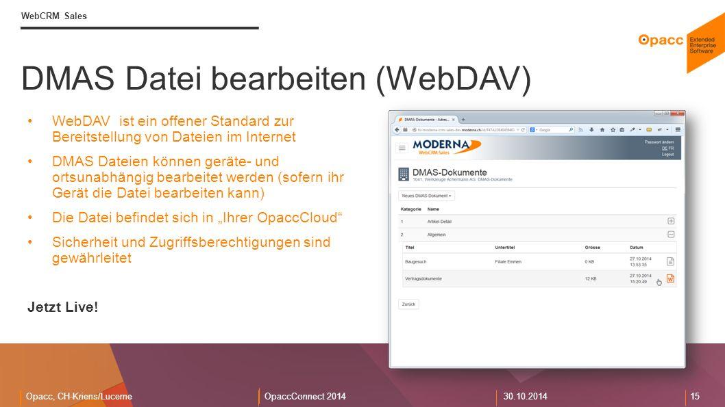 """Opacc, CH-Kriens/LucerneOpaccConnect 201430.10.2014 15 DMAS Datei bearbeiten (WebDAV) WebCRM Sales WebDAV ist ein offener Standard zur Bereitstellung von Dateien im Internet DMAS Dateien können geräte- und ortsunabhängig bearbeitet werden (sofern ihr Gerät die Datei bearbeiten kann) Die Datei befindet sich in """"Ihrer OpaccCloud Sicherheit und Zugriffsberechtigungen sind gewährleitet Jetzt Live!"""