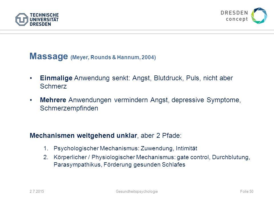 Massage (Meyer, Rounds & Hannum, 2004) Einmalige Anwendung senkt: Angst, Blutdruck, Puls, nicht aber Schmerz Mehrere Anwendungen vermindern Angst, dep