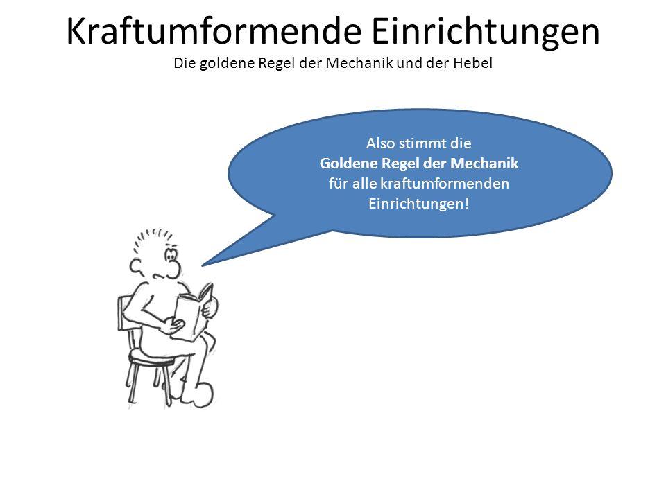 Kraftumformende Einrichtungen Die goldene Regel der Mechanik und der Hebel Also stimmt die Goldene Regel der Mechanik für alle kraftumformenden Einrichtungen!