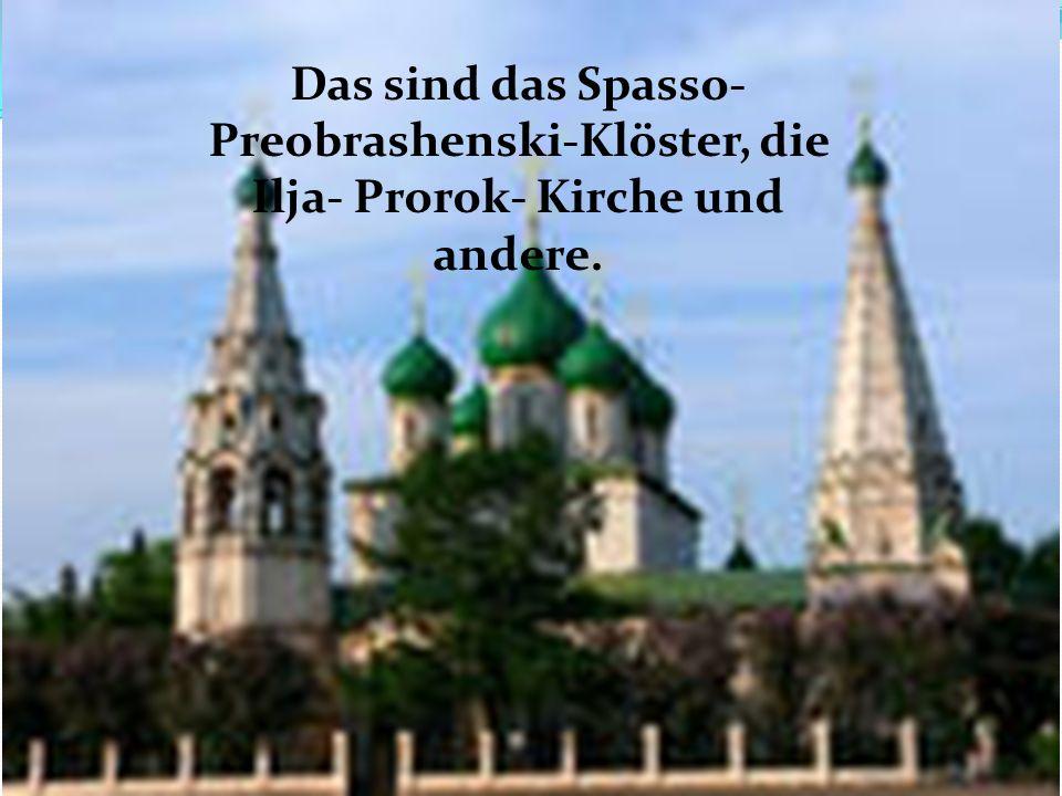 Das sind das Spasso- Preobrashenski-Klöster, die Ilja- Prorok- Kirche und andere.