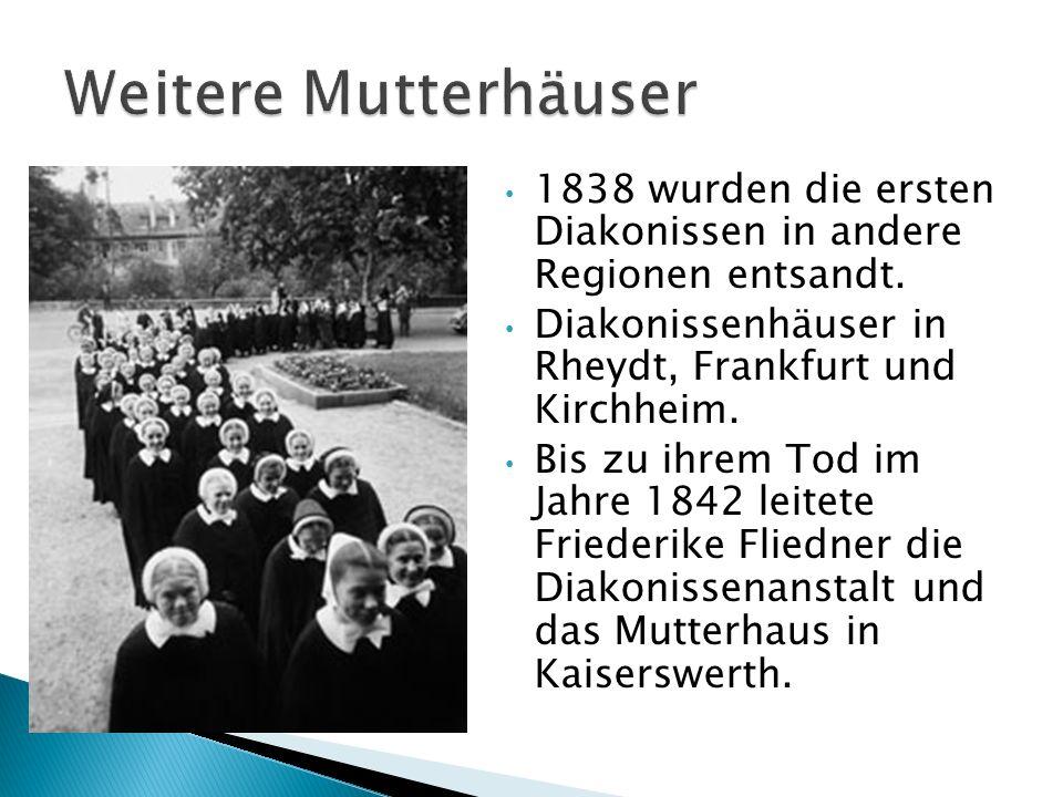 1838 wurden die ersten Diakonissen in andere Regionen entsandt. Diakonissenhäuser in Rheydt, Frankfurt und Kirchheim. Bis zu ihrem Tod im Jahre 1842 l