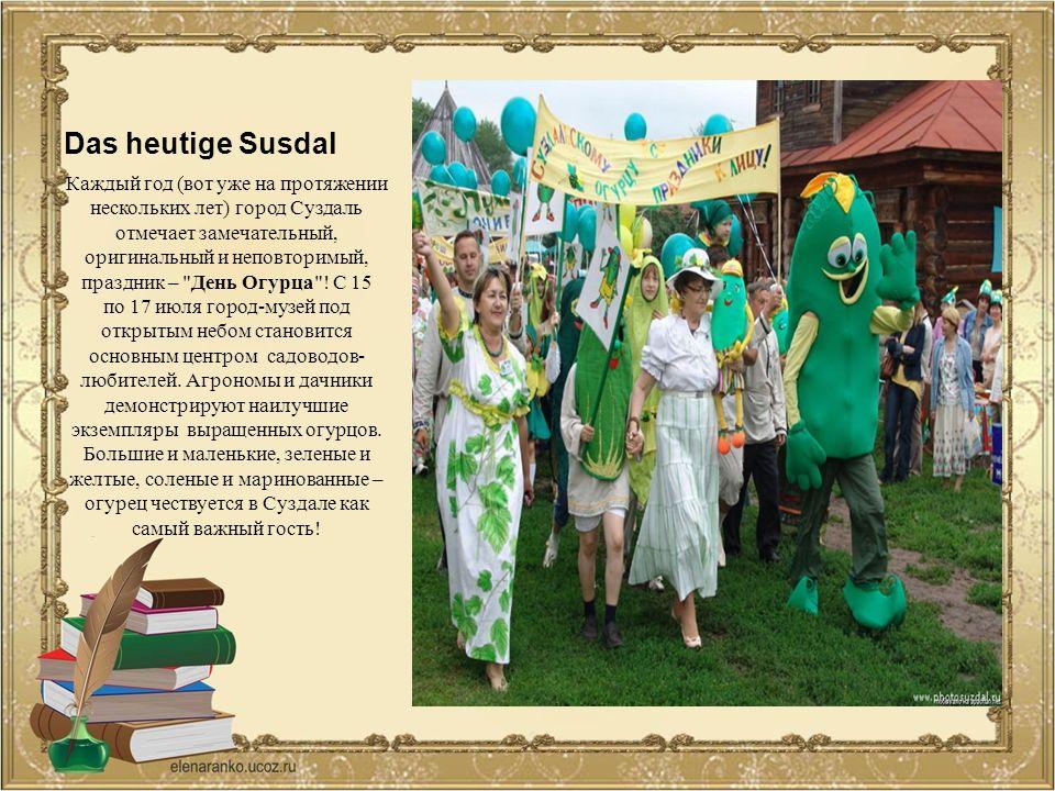 Das heutige Susdal Каждый год (вот уже на протяжении нескольких лет) город Суздаль отмечает замечательный, оригинальный и неповторимый, праздник – День Огурца .