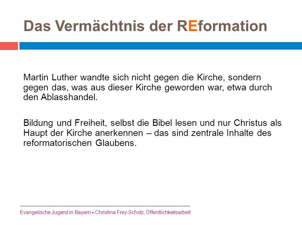 Das Vermächtnis der REformation Martin Luther wandte sich nicht gegen die Kirche, sondern gegen das, was aus dieser Kirche geworden war, etwa durch de