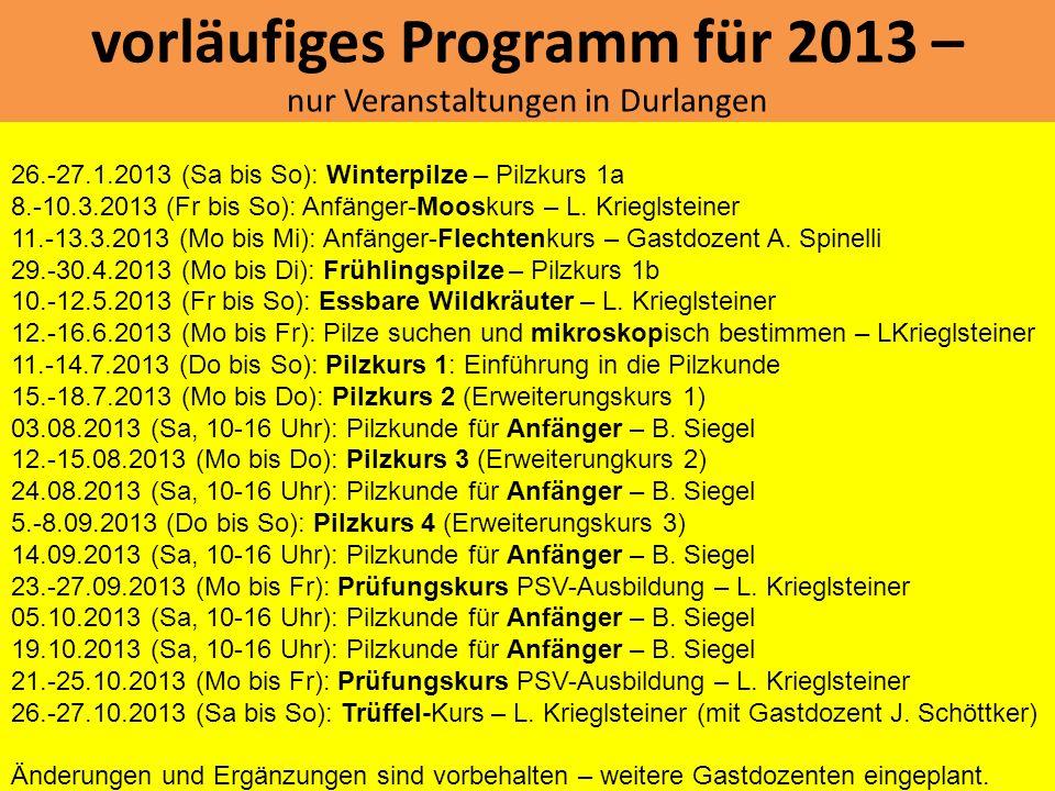 vorläufiges Programm für 2013 – nur Veranstaltungen in Durlangen 26.-27.1.2013 (Sa bis So): Winterpilze – Pilzkurs 1a 8.-10.3.2013 (Fr bis So): Anfäng