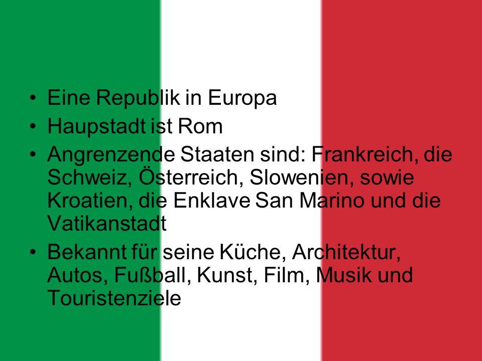Eine Republik in Europa Haupstadt ist Rom Angrenzende Staaten sind: Frankreich, die Schweiz, Österreich, Slowenien, sowie Kroatien, die Enklave San Marino und die Vatikanstadt Bekannt für seine Küche, Architektur, Autos, Fußball, Kunst, Film, Musik und Touristenziele