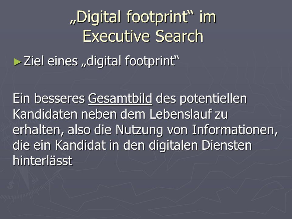"""""""Digital footprint im Executive Search ► Ziel eines """"digital footprint Ein besseres Gesamtbild des potentiellen Kandidaten neben dem Lebenslauf zu erhalten, also die Nutzung von Informationen, die ein Kandidat in den digitalen Diensten hinterlässt"""