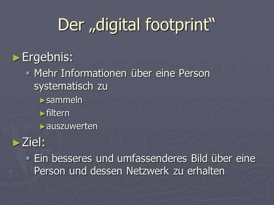 """Der """"digital footprint ► Ergebnis:  Mehr Informationen über eine Person systematisch zu ► sammeln ► filtern ► auszuwerten ► Ziel:  Ein besseres und umfassenderes Bild über eine Person und dessen Netzwerk zu erhalten"""