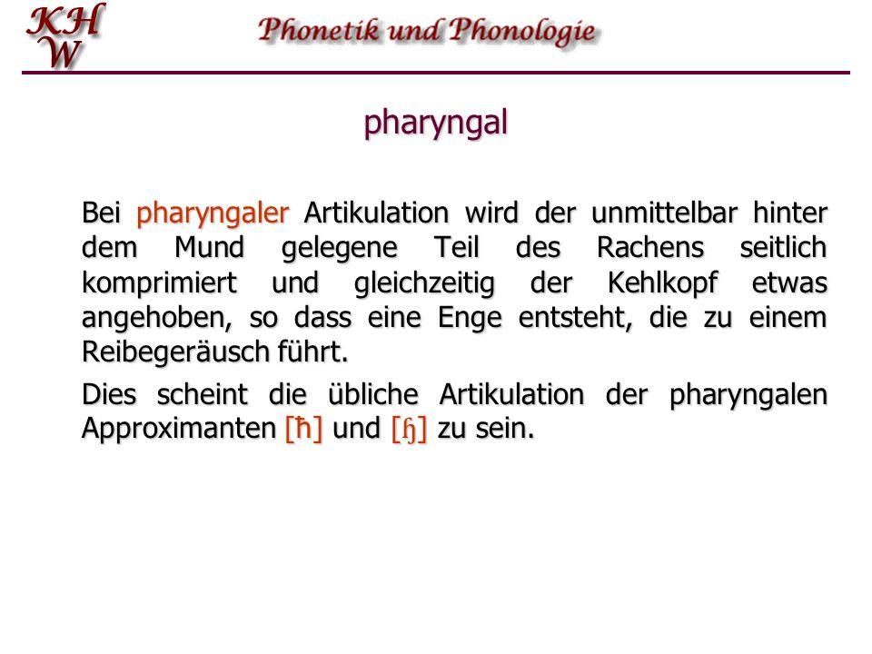 pharyngal Bei pharyngaler Artikulation wird der unmittelbar hinter dem Mund gelegene Teil des Rachens seitlich komprimiert und gleichzeitig der Kehlko