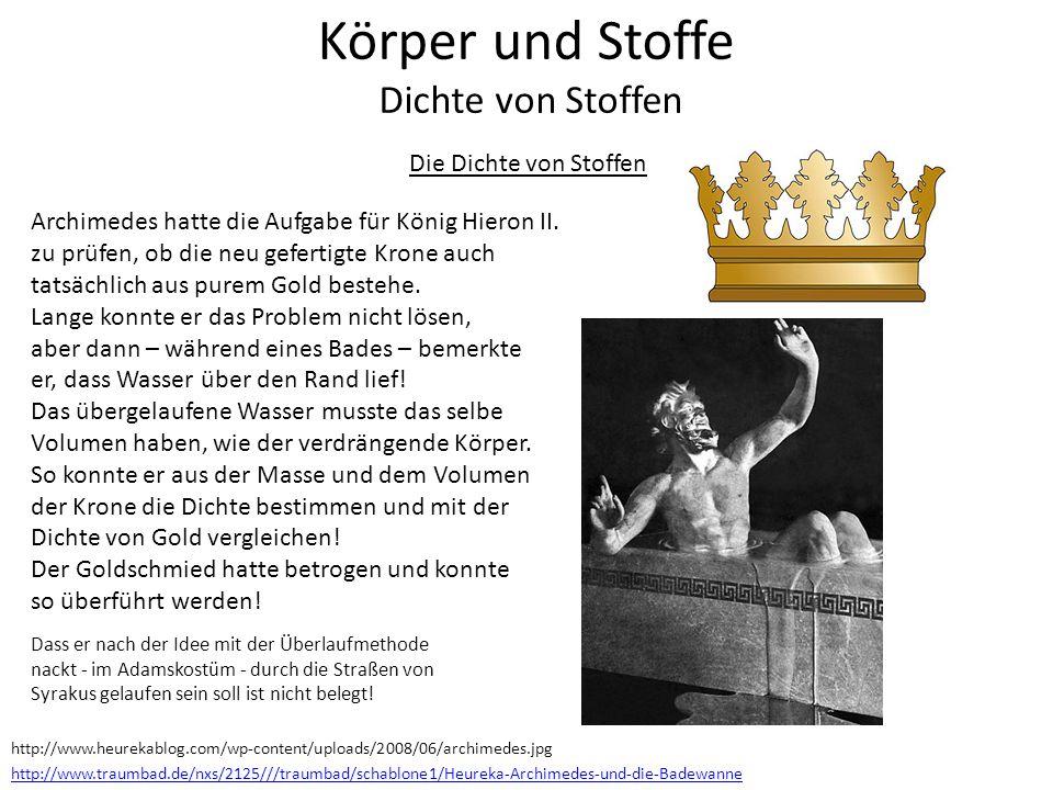 Die Dichte von Stoffen Archimedes hatte die Aufgabe für König Hieron II. zu prüfen, ob die neu gefertigte Krone auch tatsächlich aus purem Gold besteh