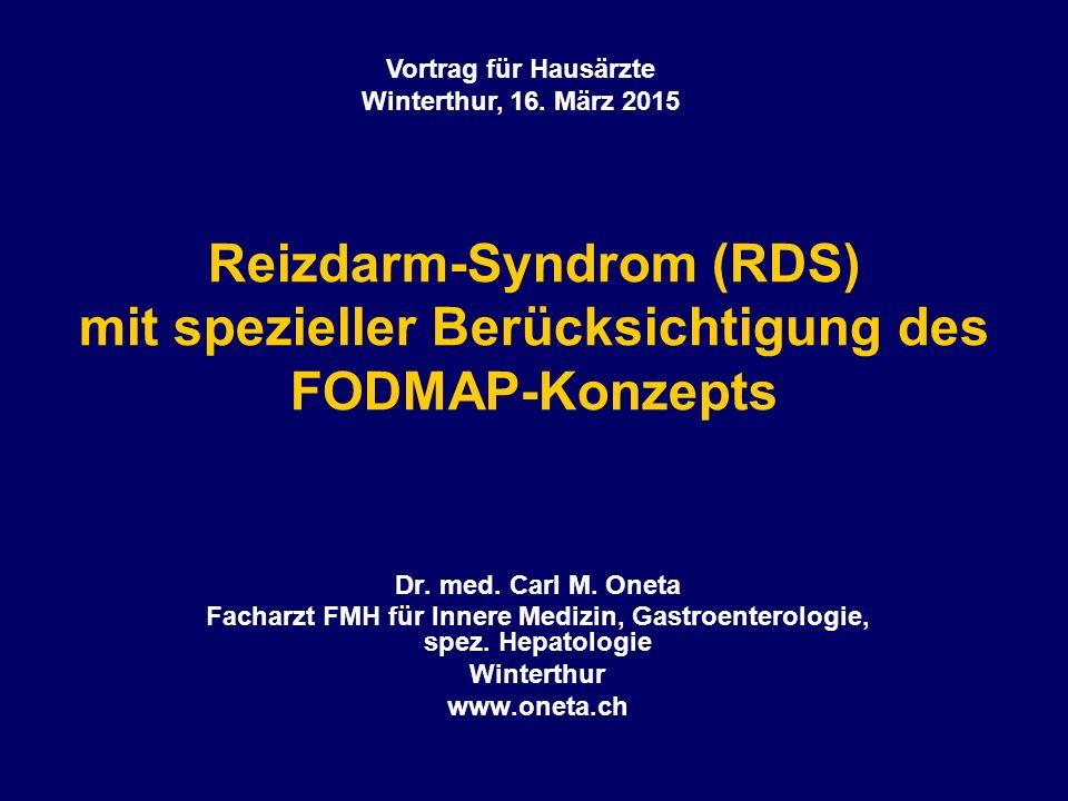 Reizdarm-Syndrom (RDS) mit spezieller Berücksichtigung des FODMAP-Konzepts Dr. med. Carl M. Oneta Facharzt FMH für Innere Medizin, Gastroenterologie,