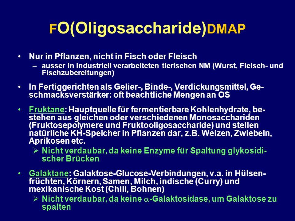 F O(Oligosaccharide) DMAP Nur in Pflanzen, nicht in Fisch oder Fleisch –ausser in industriell verarbeiteten tierischen NM (Wurst, Fleisch- und Fischzu