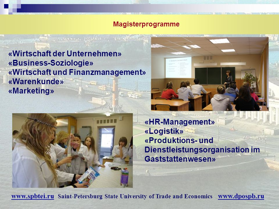 Magisterprogramme «Wirtschaft der Unternehmen» «Business-Soziologie» «Wirtschaft und Finanzmanagement» «Warenkunde» «Marketing» «HR-Management» «Logistik» «Produktions- und Dienstleistungsorganisation im Gaststattenwesen» www.spbtei.ru Saint-Petersburg State University of Trade and Economics www.dpospb.ru