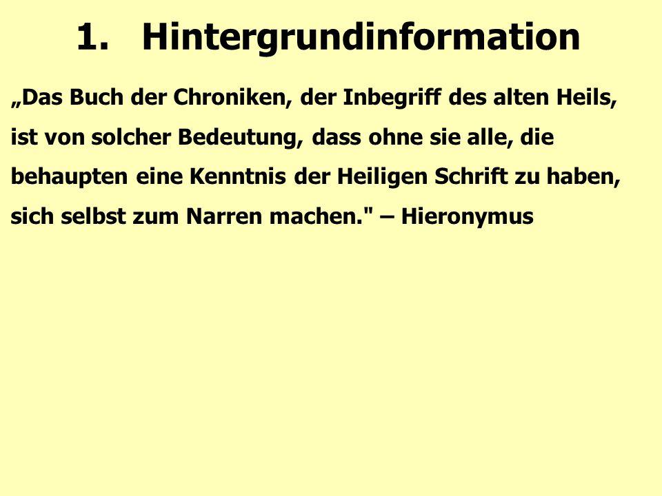 """1.Hintergrundinformation """"Das Buch der Chroniken, der Inbegriff des alten Heils, ist von solcher Bedeutung, dass ohne sie alle, die behaupten eine Kenntnis der Heiligen Schrift zu haben, sich selbst zum Narren machen. – Hieronymus"""