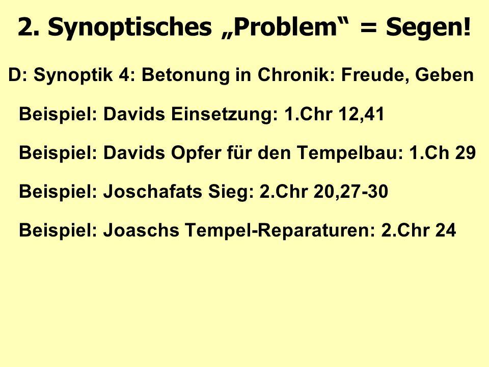 D: Synoptik 4: Betonung in Chronik: Freude, Geben Beispiel: Davids Einsetzung: 1.Chr 12,41 Beispiel: Davids Opfer für den Tempelbau: 1.Ch 29 Beispiel: Joschafats Sieg: 2.Chr 20,27-30 Beispiel: Joaschs Tempel-Reparaturen: 2.Chr 24 2.