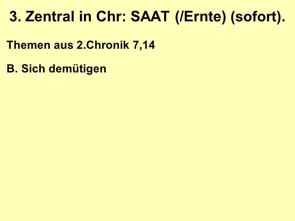 3. Zentral in Chr: SAAT (/Ernte) (sofort). Themen aus 2.Chronik 7,14 B. Sich demütigen