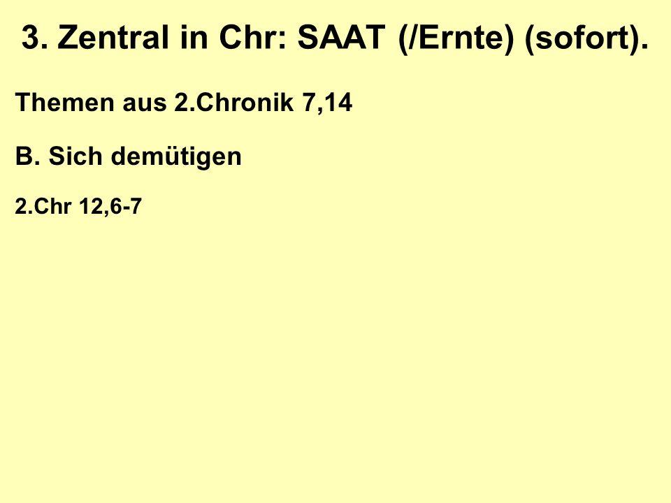 3. Zentral in Chr: SAAT (/Ernte) (sofort). Themen aus 2.Chronik 7,14 B. Sich demütigen 2.Chr 12,6-7