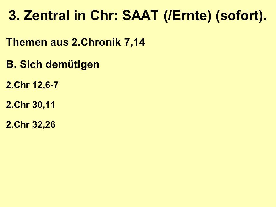 3. Zentral in Chr: SAAT (/Ernte) (sofort). Themen aus 2.Chronik 7,14 B.