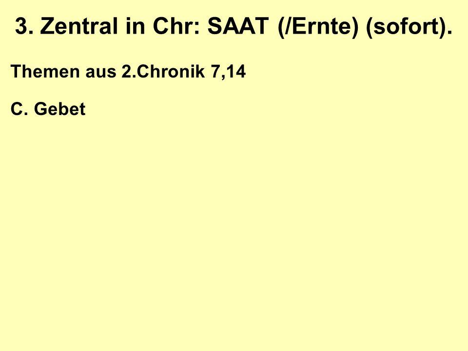 3. Zentral in Chr: SAAT (/Ernte) (sofort). Themen aus 2.Chronik 7,14 C. Gebet
