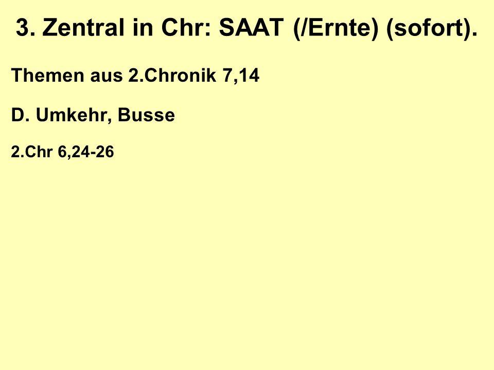 3. Zentral in Chr: SAAT (/Ernte) (sofort). Themen aus 2.Chronik 7,14 D. Umkehr, Busse 2.Chr 6,24-26