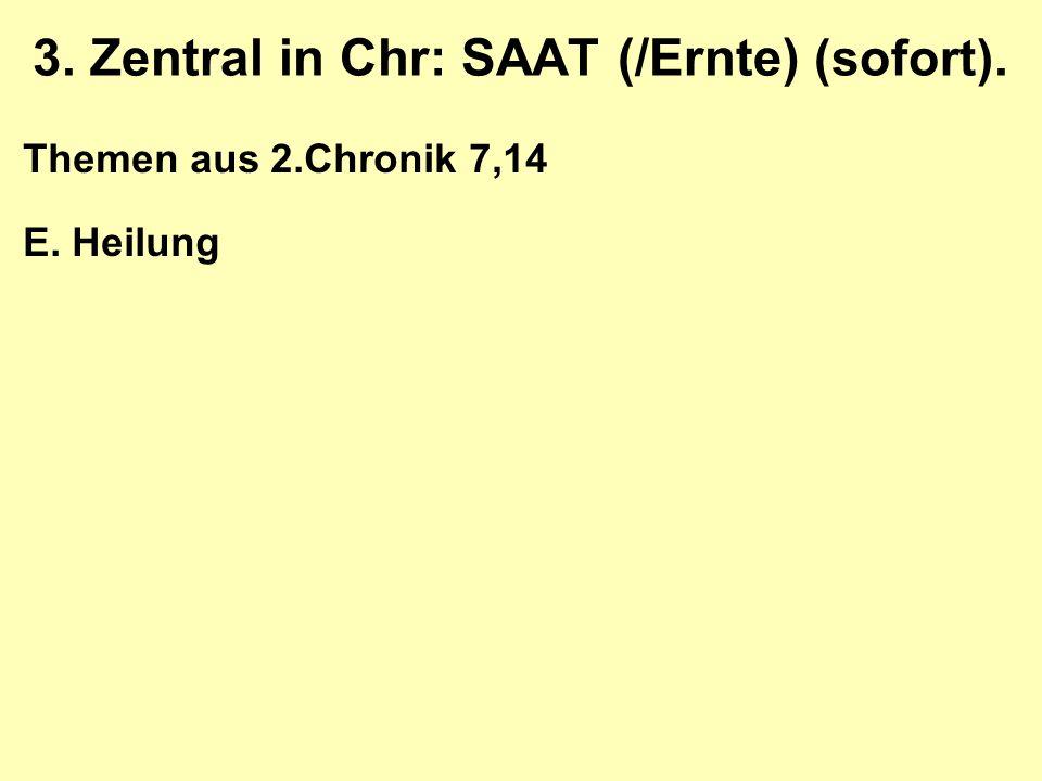 3. Zentral in Chr: SAAT (/Ernte) (sofort). Themen aus 2.Chronik 7,14 E. Heilung