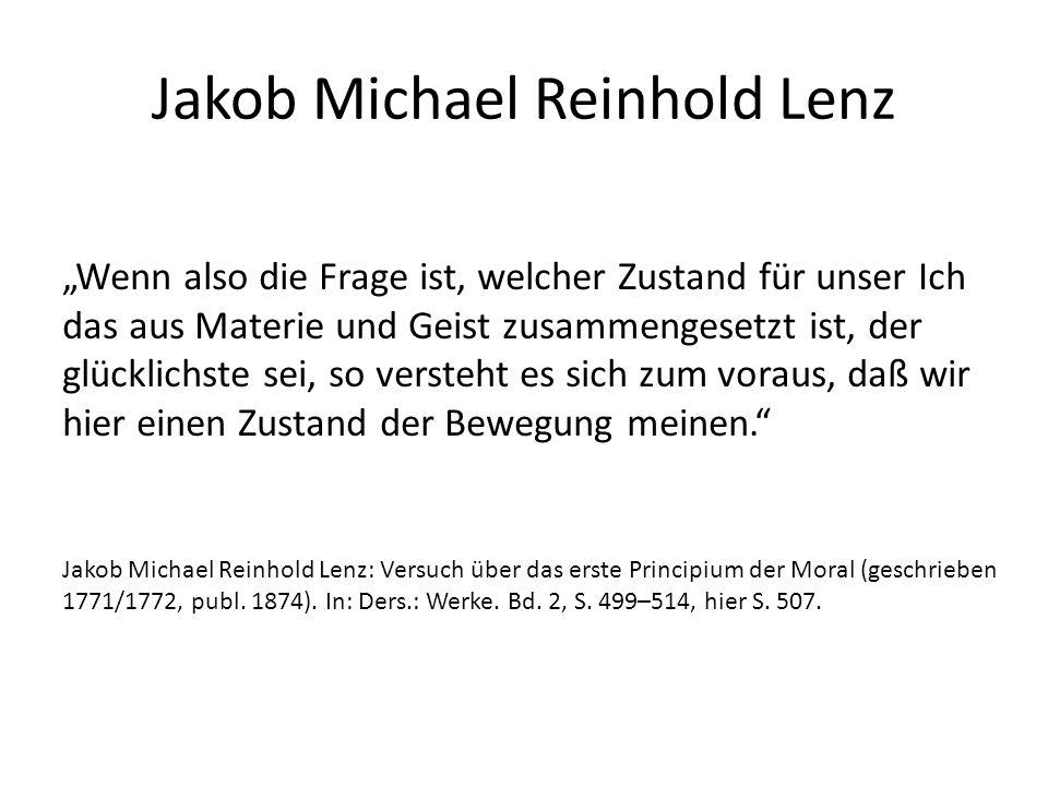 """Jakob Michael Reinhold Lenz """"Wenn also die Frage ist, welcher Zustand für unser Ich das aus Materie und Geist zusammengesetzt ist, der glücklichste sei, so versteht es sich zum voraus, daß wir hier einen Zustand der Bewegung meinen. Jakob Michael Reinhold Lenz: Versuch über das erste Principium der Moral (geschrieben 1771/1772, publ."""