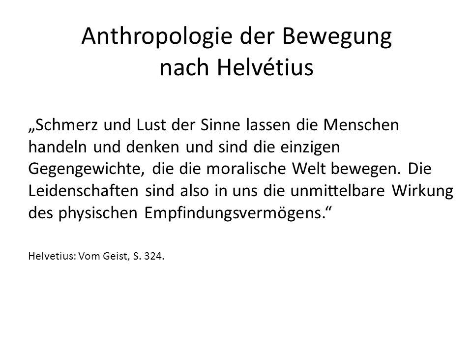 """Anthropologie der Bewegung nach Helvétius """"Schmerz und Lust der Sinne lassen die Menschen handeln und denken und sind die einzigen Gegengewichte, die die moralische Welt bewegen."""