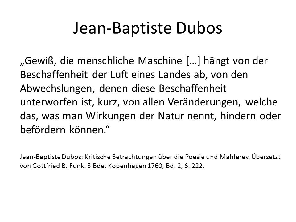 """Jean-Baptiste Dubos """"Gewiß, die menschliche Maschine […] hängt von der Beschaffenheit der Luft eines Landes ab, von den Abwechslungen, denen diese Beschaffenheit unterworfen ist, kurz, von allen Veränderungen, welche das, was man Wirkungen der Natur nennt, hindern oder befördern können. Jean-Baptiste Dubos: Kritische Betrachtungen über die Poesie und Mahlerey."""