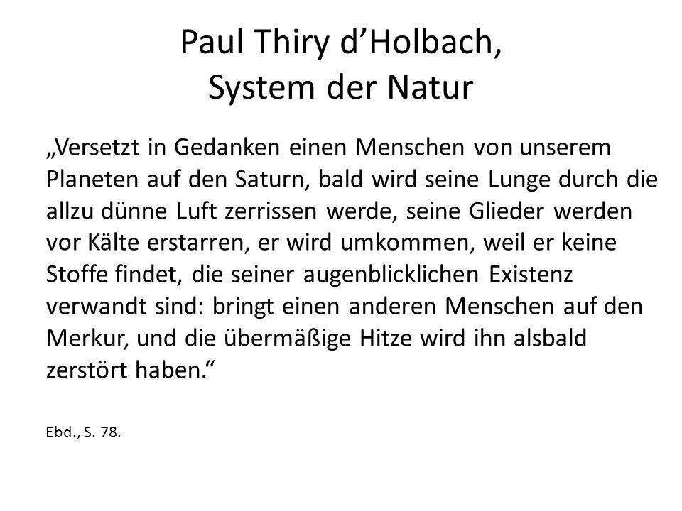 """Paul Thiry d'Holbach, System der Natur """"Versetzt in Gedanken einen Menschen von unserem Planeten auf den Saturn, bald wird seine Lunge durch die allzu dünne Luft zerrissen werde, seine Glieder werden vor Kälte erstarren, er wird umkommen, weil er keine Stoffe findet, die seiner augenblicklichen Existenz verwandt sind: bringt einen anderen Menschen auf den Merkur, und die übermäßige Hitze wird ihn alsbald zerstört haben. Ebd., S."""