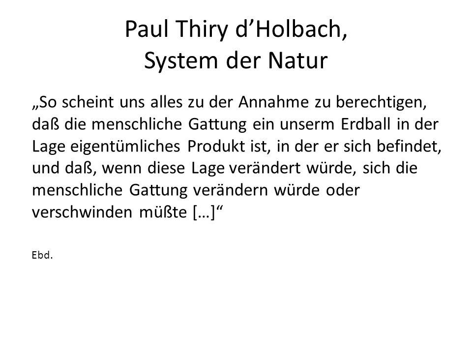 """Paul Thiry d'Holbach, System der Natur """"So scheint uns alles zu der Annahme zu berechtigen, daß die menschliche Gattung ein unserm Erdball in der Lage eigentümliches Produkt ist, in der er sich befindet, und daß, wenn diese Lage verändert würde, sich die menschliche Gattung verändern würde oder verschwinden müßte […] Ebd."""
