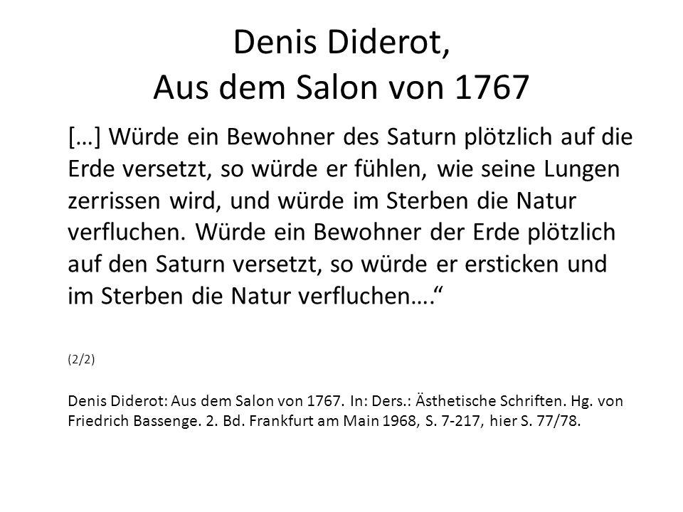 Denis Diderot, Aus dem Salon von 1767 […] Würde ein Bewohner des Saturn plötzlich auf die Erde versetzt, so würde er fühlen, wie seine Lungen zerrissen wird, und würde im Sterben die Natur verfluchen.