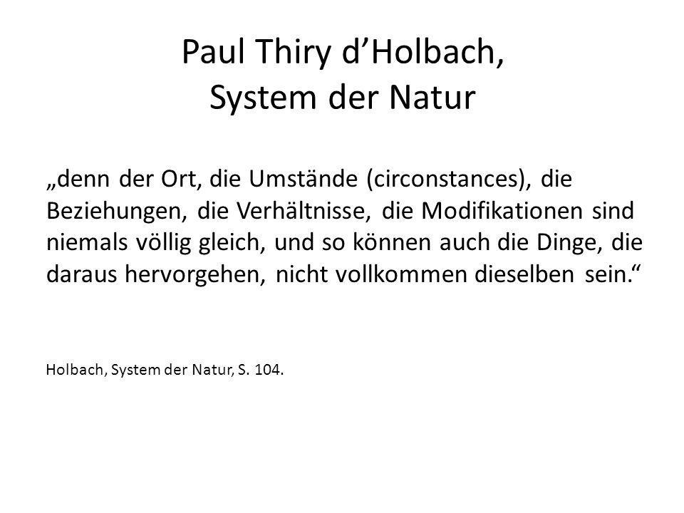 """Paul Thiry d'Holbach, System der Natur """"denn der Ort, die Umstände (circonstances), die Beziehungen, die Verhältnisse, die Modifikationen sind niemals völlig gleich, und so können auch die Dinge, die daraus hervorgehen, nicht vollkommen dieselben sein. Holbach, System der Natur, S."""