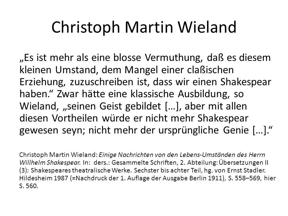 """Christoph Martin Wieland """"Es ist mehr als eine blosse Vermuthung, daß es diesem kleinen Umstand, dem Mangel einer claßischen Erziehung, zuzuschreiben ist, dass wir einen Shakespear haben. Zwar hätte eine klassische Ausbildung, so Wieland, """"seinen Geist gebildet […], aber mit allen diesen Vortheilen würde er nicht mehr Shakespear gewesen seyn; nicht mehr der ursprüngliche Genie […]. Christoph Martin Wieland: Einige Nachrichten von den Lebens-Umständen des Herrn Willhelm Shakespear."""