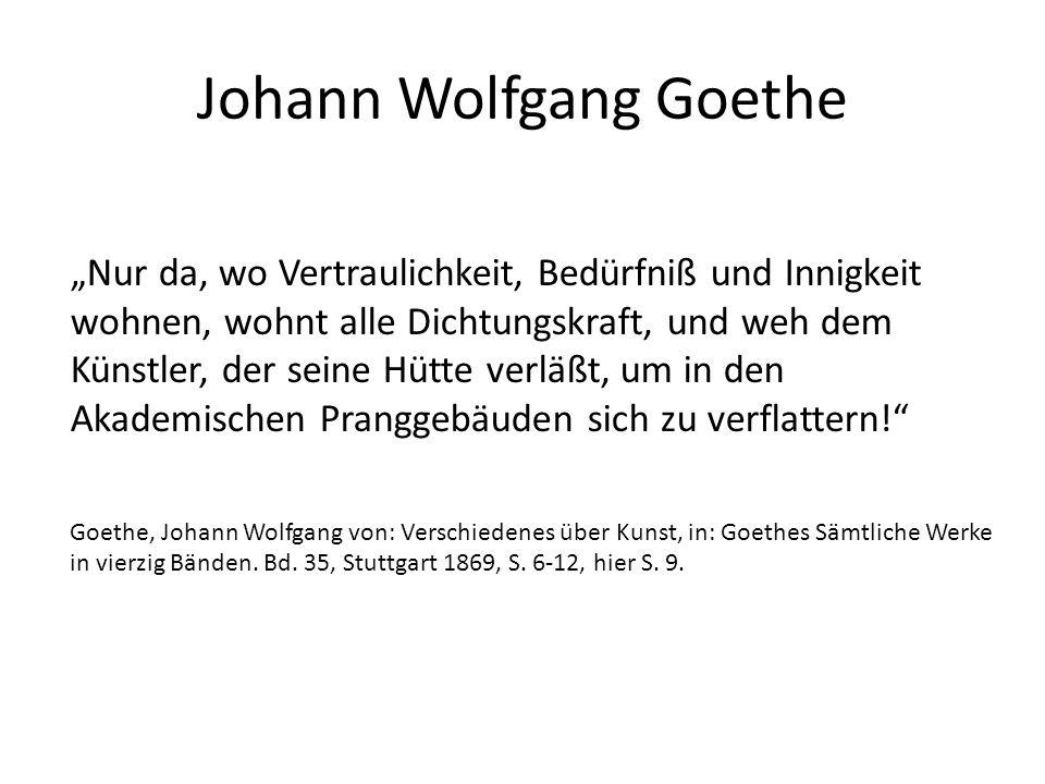 """Johann Wolfgang Goethe """"Nur da, wo Vertraulichkeit, Bedürfniß und Innigkeit wohnen, wohnt alle Dichtungskraft, und weh dem Künstler, der seine Hütte verläßt, um in den Akademischen Pranggebäuden sich zu verflattern! Goethe, Johann Wolfgang von: Verschiedenes über Kunst, in: Goethes Sämtliche Werke in vierzig Bänden."""