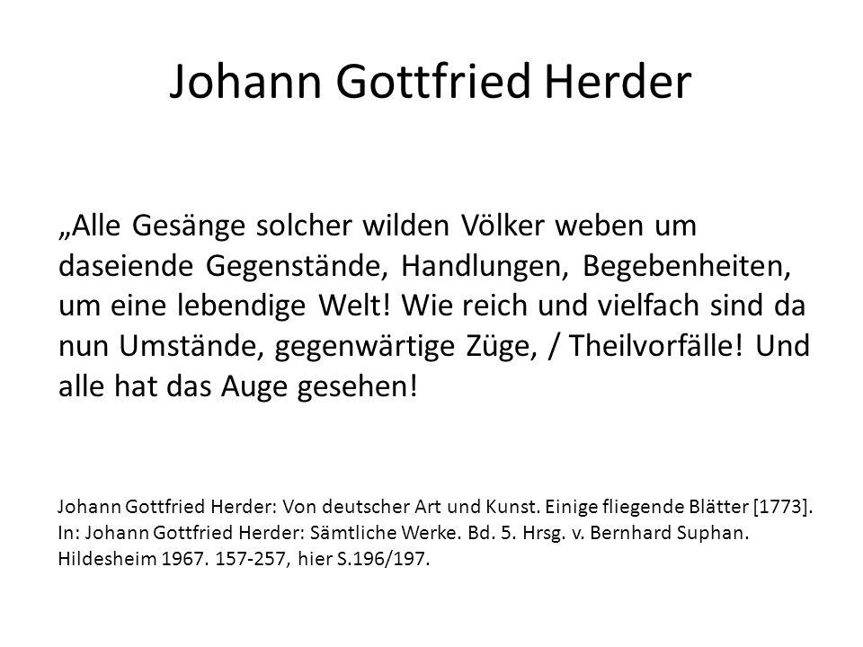 """Johann Gottfried Herder """"Alle Gesänge solcher wilden Völker weben um daseiende Gegenstände, Handlungen, Begebenheiten, um eine lebendige Welt."""