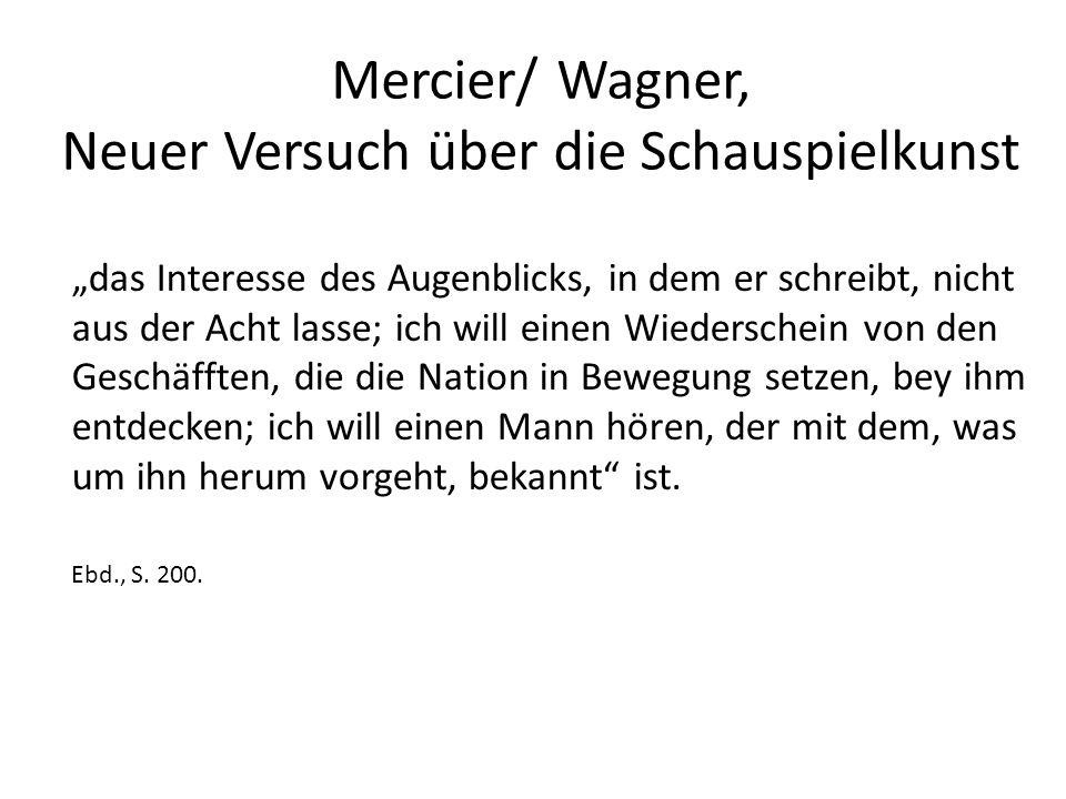 """Mercier/ Wagner, Neuer Versuch über die Schauspielkunst """"das Interesse des Augenblicks, in dem er schreibt, nicht aus der Acht lasse; ich will einen Wiederschein von den Geschäfften, die die Nation in Bewegung setzen, bey ihm entdecken; ich will einen Mann hören, der mit dem, was um ihn herum vorgeht, bekannt ist."""