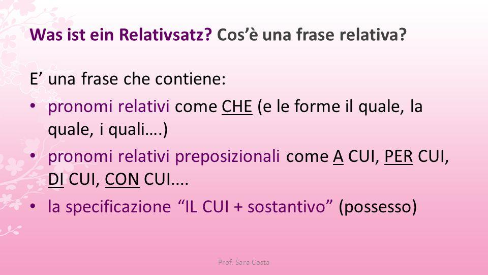 Prof. Sara Costa Was ist ein Relativsatz? Cos'è una frase relativa? E' una frase che contiene: pronomi relativi come CHE (e le forme il quale, la qual