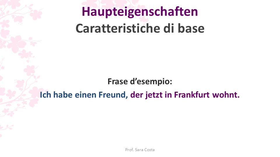 Prof. Sara Costa Haupteigenschaften Caratteristiche di base Frase d'esempio: Ich habe einen Freund, der jetzt in Frankfurt wohnt.