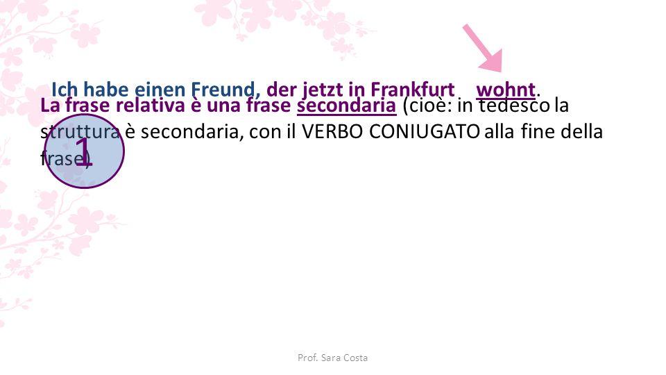Prof. Sara Costa La frase relativa è una frase secondaria (cioè: in tedesco la struttura è secondaria, con il VERBO CONIUGATO alla fine della frase) I