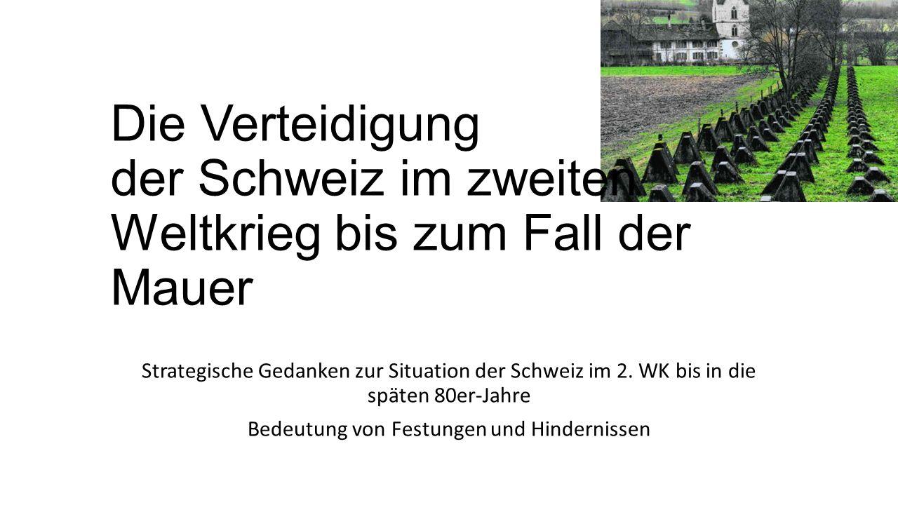 Die Verteidigung der Schweiz im zweiten Weltkrieg bis zum Fall der Mauer Strategische Gedanken zur Situation der Schweiz im 2.