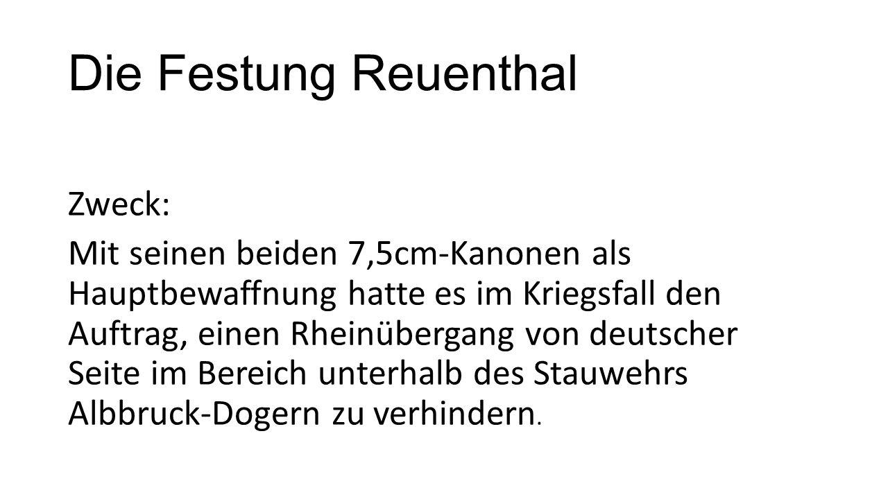 Die Festung Reuenthal Zweck: Mit seinen beiden 7,5cm-Kanonen als Hauptbewaffnung hatte es im Kriegsfall den Auftrag, einen Rheinübergang von deutscher Seite im Bereich unterhalb des Stauwehrs Albbruck-Dogern zu verhindern.