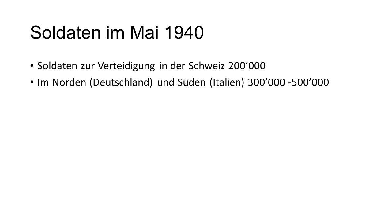 Soldaten im Mai 1940 Soldaten zur Verteidigung in der Schweiz 200'000 Im Norden (Deutschland) und Süden (Italien) 300'000 -500'000