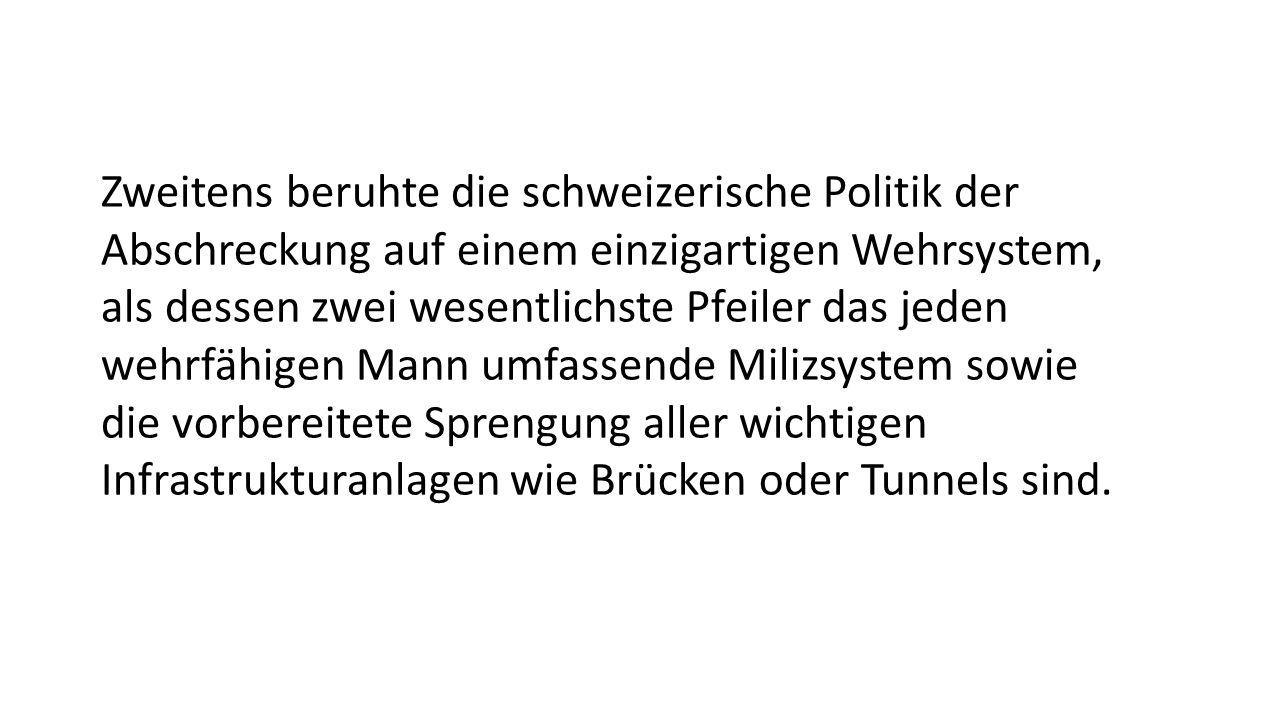 Zweitens beruhte die schweizerische Politik der Abschreckung auf einem einzigartigen Wehrsystem, als dessen zwei wesentlichste Pfeiler das jeden wehrfähigen Mann umfassende Milizsystem sowie die vorbereitete Sprengung aller wichtigen Infrastrukturanlagen wie Brücken oder Tunnels sind.