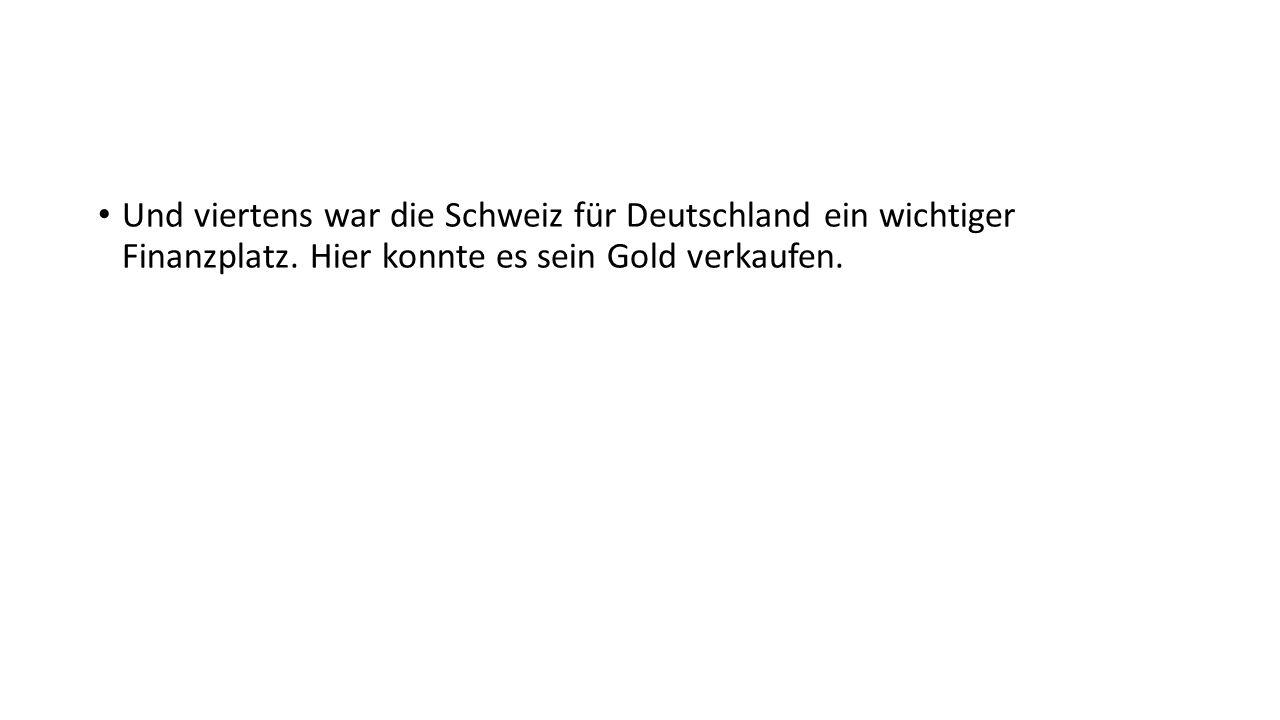 Und viertens war die Schweiz für Deutschland ein wichtiger Finanzplatz.