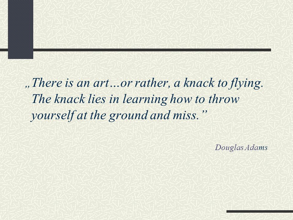 """ There is an art…or rather, a knack to flying. The knack lies in learning how to throw yourself at the ground and miss."" Douglas Adams"